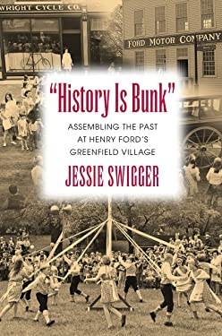 """History Is Bunk"": Assembling the Past at Henry Ford's Greenfield Village (Public History in Historical Perspective)"