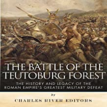 The Battle of the Teutoburg Forest: The History and Legacy of the Roman Empire's Greatest Military Defeat