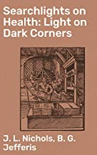 Searchlights on Health: Light on Dark Corners: A Complete Sexual Science and a Guide to Purity and Physical Manhood, Advic...