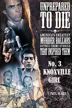 Unprepared To Die: No. 3 - Knoxville Girl (Unprepared To Die; America's Greatest Murder Ballads And The True Crime Stories That Inspired Them)