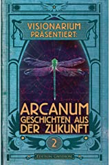 VISIONARIUM präsentiert: Arcanum. Geschichten aus der Zukunft (German Edition) Kindle Edition