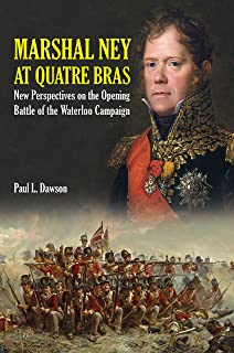 Marshal Ney At Quatre Bras: New Perspectives on the Opening Battle of the Waterloo Campaign