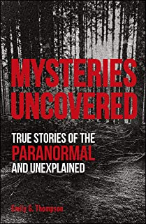 Mysteries Uncovered: True Stories of the Paranormal and Unex