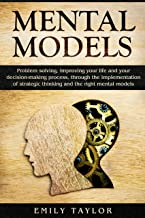 Mental Models: Problem-solving, Improving your Life, and your Decision-Making Process, through the Implementation of Strategic Thinking and the Right Mental Models