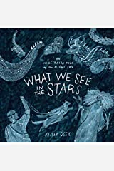 What We See in the Stars: An Illustrated Tour of the Night Sky Kindle Edition