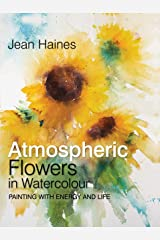 Atmospheric Flowers in Watercolour: Painting with energy and life Kindle Edition