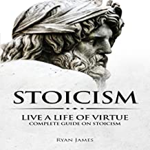 Stoicism: Live a Life of Virtue - Complete Guide on Stoicism: Stoicism Series, Book 3