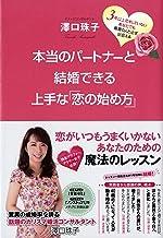 表紙: 本当のパートナーと結婚できる上手な「恋の始め方」 | 澤口珠子