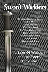 Sword Wielders: 11 Tales Of Wielders And The Swords They Bear Kindle Edition