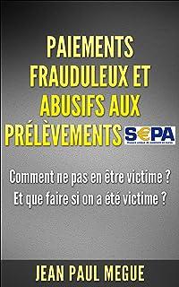 Paiements frauduleux et abusifs aux prélèvements SEPA: Comment ne pas en être victime ? Et que faire si on a été victime ? (French Edition)