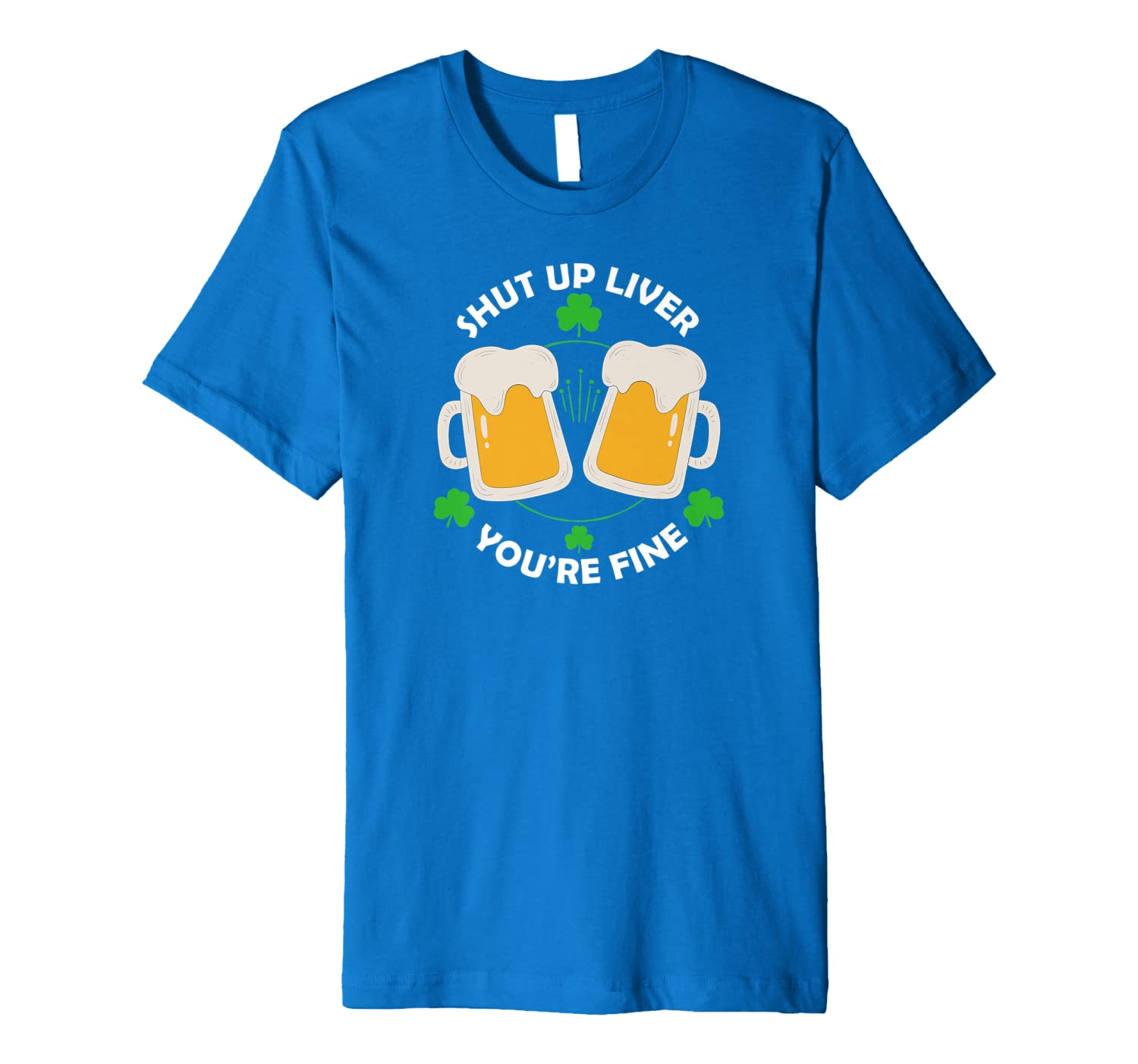 St Patrick's Day Beer Drinking – Shut Up Liver You're Premium T-Shirt-Awarplus