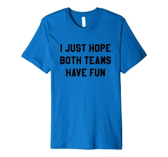 9b3276978d Image Unavailable. Image not available for. Color: I Just Hope Both Teams  Have Fun T Shirts ...