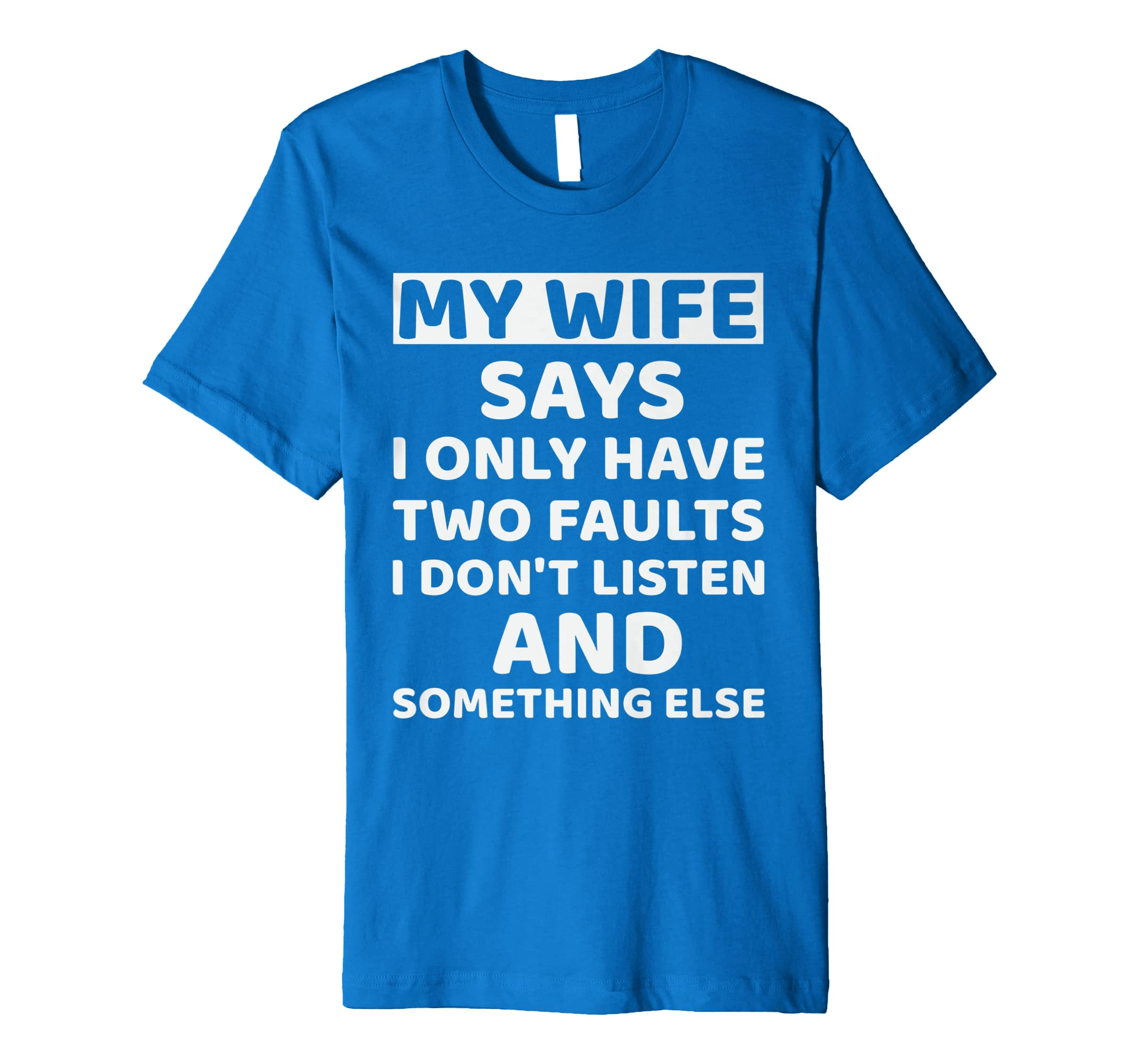 efa19c1c7 My Wife Says I Only Have Two Faults I Don't Listen Tee: Amazon.co.uk:  Clothing