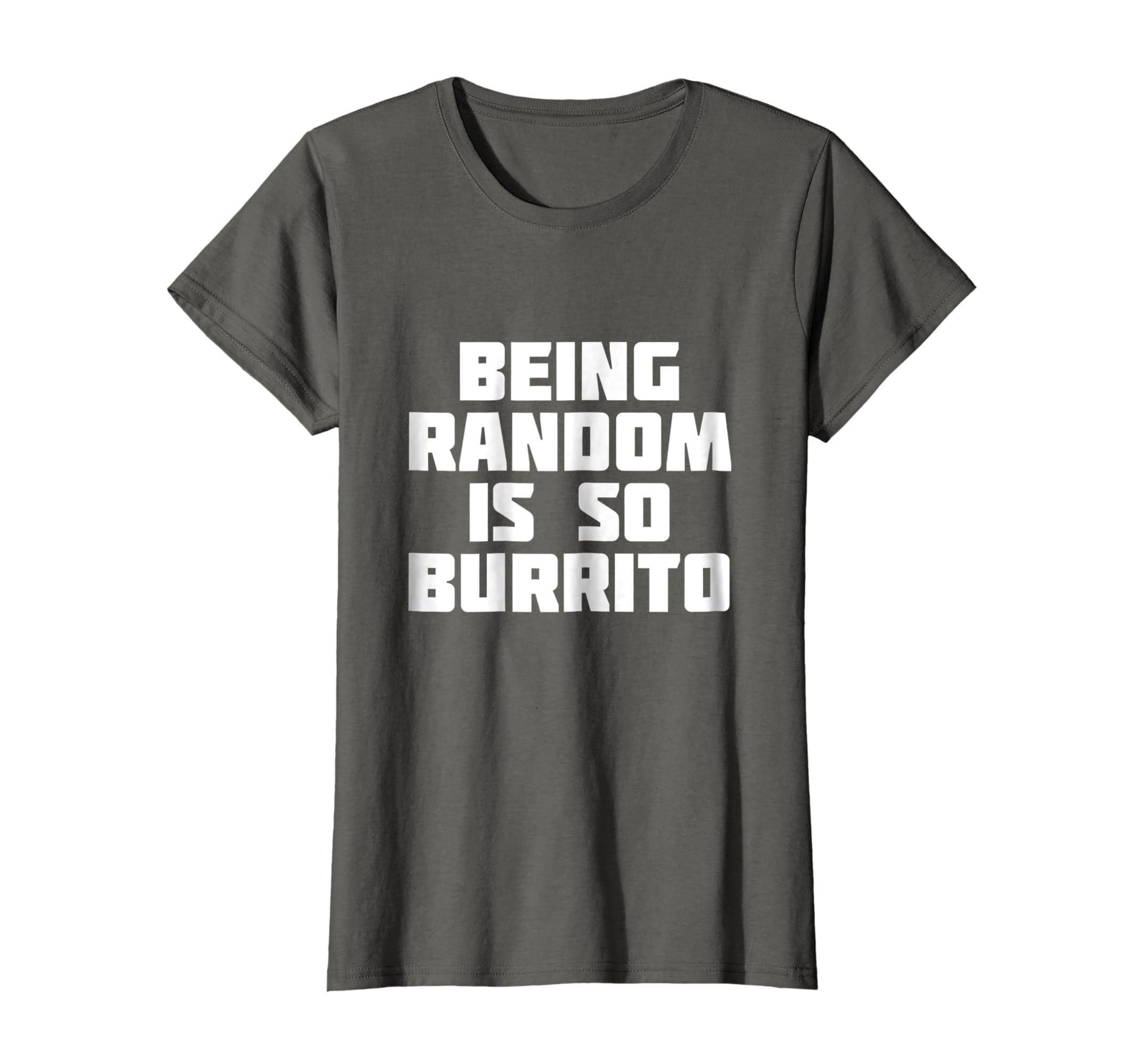 fbe21fe2d Amazon.com: Being Random Is So Burrito | Funny Sarcastic T-Shirt: Clothing