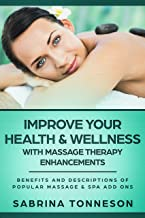 Improve Your Health & Wellness With Massage Therapy Enhancements: Benefits and Descriptions Of Popular Massage & Spa Add On Therapies (English Edition)