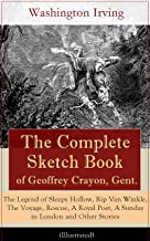 The Complete Sketch Book of Geoffrey Crayon, Gent. - The Legend of Sleepy Hollow, Rip Van Winkle, The Voyage, Roscoe, A Royal Poet, A Sunday in London and Other Stories (Illustrated)
