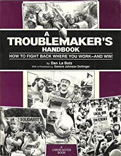 A Troublemaker's Handbook: How to Fight Back Where You Work - And Win!