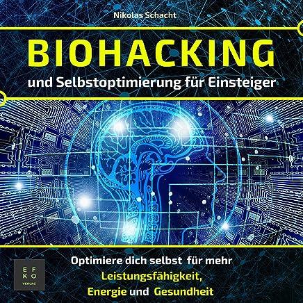 Biohacking und Selbstoptimierung für Einsteiger: Optimiere dich selbst für mehr Leistungsfähigkeit, Energie und Gesundheit (Entfalte dein volles Potenzial)