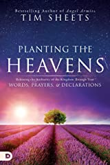 Planting the Heavens: Releasing the Authority of the Kingdom Through Your Words, Prayers, and Declarations Kindle Edition