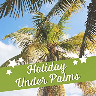 Holiday Under Palms – Chill Out Music, Beach Chill, Stress Free, Ocean Dreams, Holiday Songs, Cocktails & Drinks on the Beach, Summertime