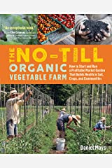 The No-Till Organic Vegetable Farm: How to Start and Run a Profitable Market Garden That Builds Health in Soil, Crops, and Communities Kindle Edition