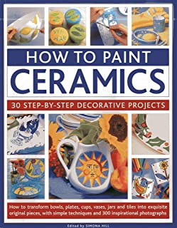 How To Paint Ceramics: 30 Step-By-Step Decorative Projects: How To Transform Bowls, Plates, Cups, Vases, Jars And Tiles Into Exquisite Original ... Techniques And 300 Inspirational Photographs