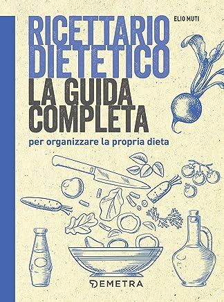 Ricettario dietetico: La guida completa per organizzare la propria dieta