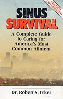 Sinus Survival: A Complete Guide to Caring for America's Most Common Ailment