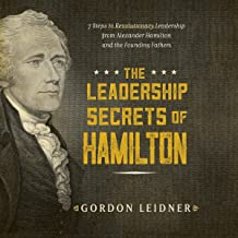 The Leadership Secrets of Hamilton: 7 Steps to Revolutionary Leadership from Alexander Hamilton and the Founding Fathers7 ...
