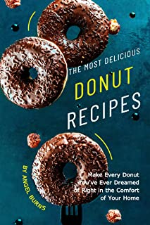 The Most Delicious Donut Recipes: Make Every Donut You've Ever Dreamed of Right in The Comfort of Your Home
