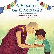 A Semente da Compaixão: Lições da vida e ensinamentos de sua Santidade, o Dalai Lama (Portuguese Edition)