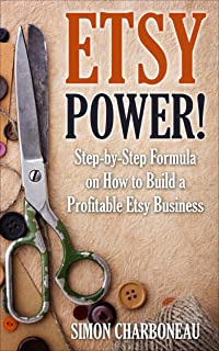 Etsy Power!: All Inclusive Step-by-Step Formula on How to Build a Profitable Etsy Business. Quickly Start Selling Your Craft and Make Passive Income Online ... Proven Tactics That Work Over and Over