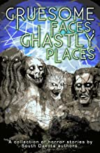 Gruesome Faces, Ghastly Places: A collection of horror stories by South Dakota authors