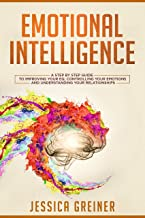 Emotional Intelligence: A Step by Step Guide to Improving Your EQ, Controlling Your Emotions and Understanding Your Relationships