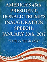 """America's 45th President, Donald Trump's Inauguration Speech: January 20th, 2017: """"This Is Your Day"""" (English Edition)"""
