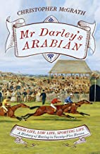 Mr Darley's Arabian: High Life, Low Life, Sporting Life: A History of Racing in 25 Horses: Shortlisted for the William Hill Sports Book of the Year Award (English Edition)