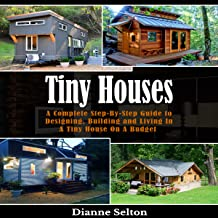 Tiny Houses: A Complete Step-by-Step Guide to Designing, Building and Living in a Tiny House on a Budget