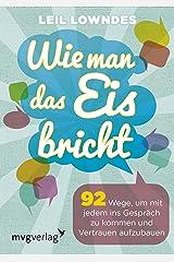 Wie man das Eis bricht: 92 Wege, um mit jedem ins Gespräch zu kommen und Vertrauen aufzubauen (German Edition) Kindle Edition
