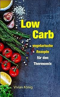 Low Carb: vegetarische Rezepte für den Thermomix: Gesund abnehmen und sich wohlfühlen dank Low Carb Ernährung (German Edition)
