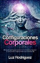 Configuraciones Corporales: Método terapéutico para prevenir enfermedades y recuperar tu energía vital milagrosamente a través del cuerpo (Spanish Edition)
