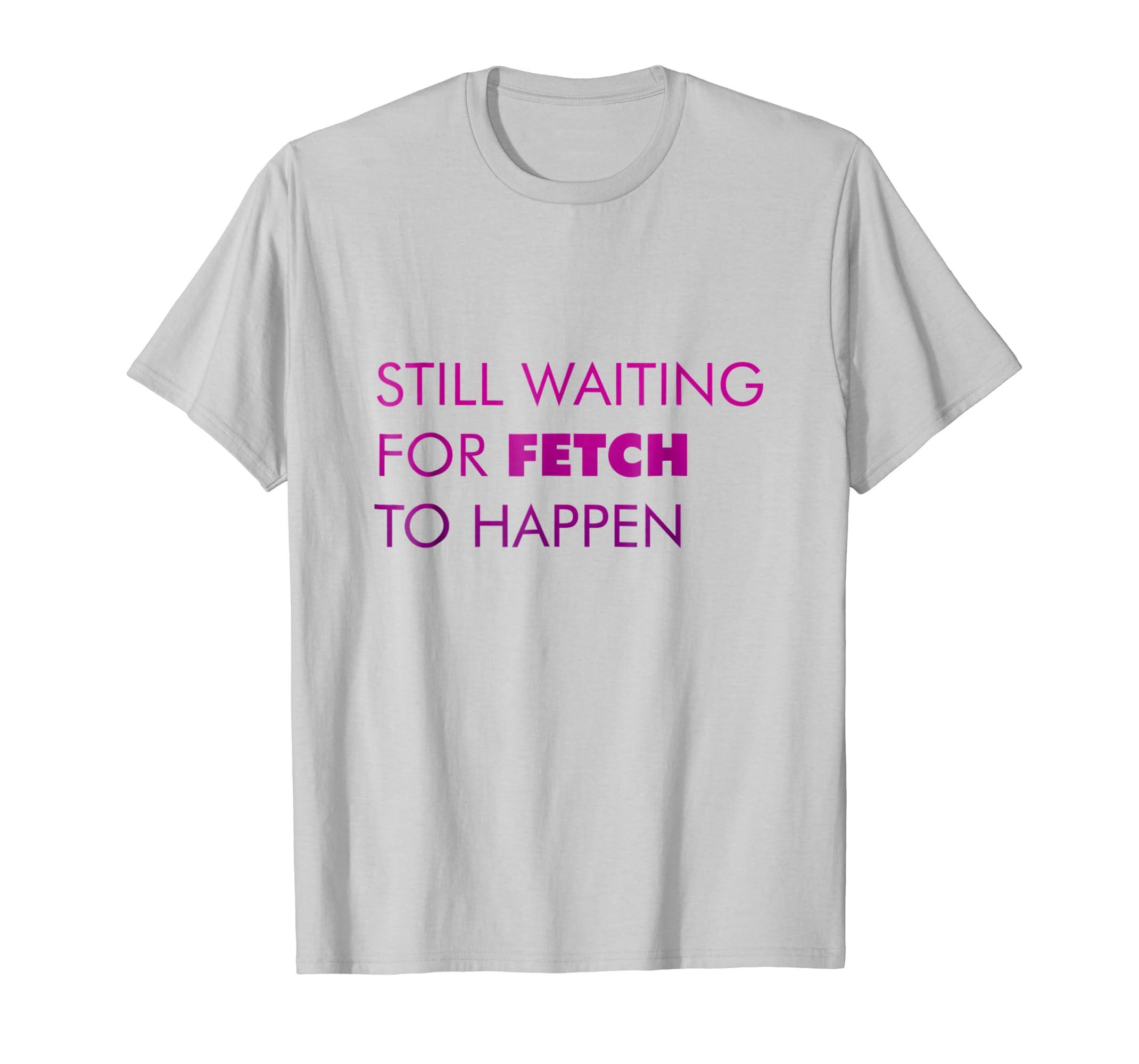 Still Waiting for Fetch to Happen Pop Culture T Shirt-azvn