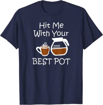 Hit Me With Your Best Pot tshirt Funny Womens Coffee T-Shirt