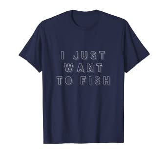 129a63be7d Amazon.com: I Just Want to Fish - Fishing Apparel & Fisherman Gifts ...
