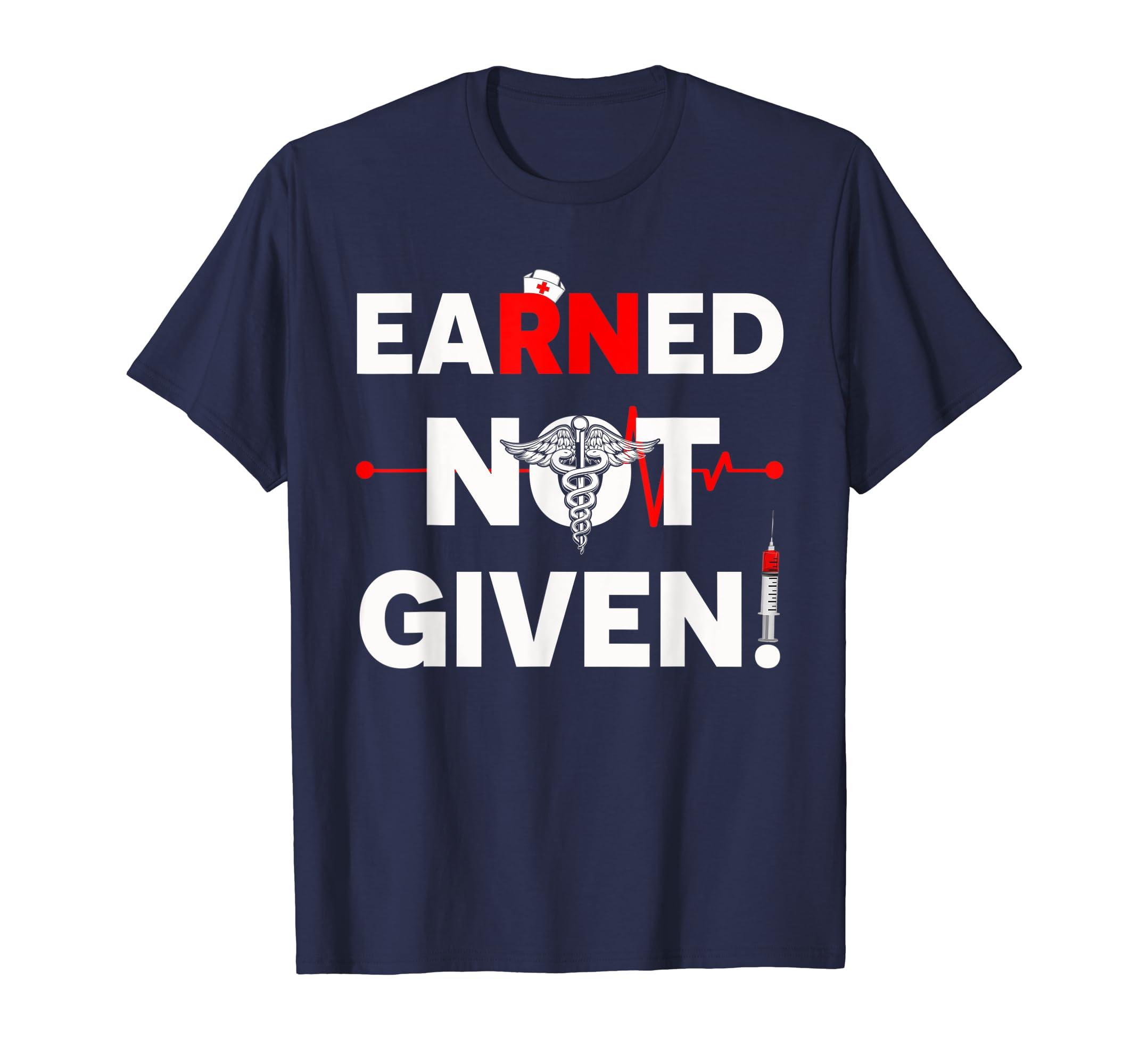 Nurse Shirt Earned Not Given T-Shirt – Nurse Day Shirt gift-Teehay