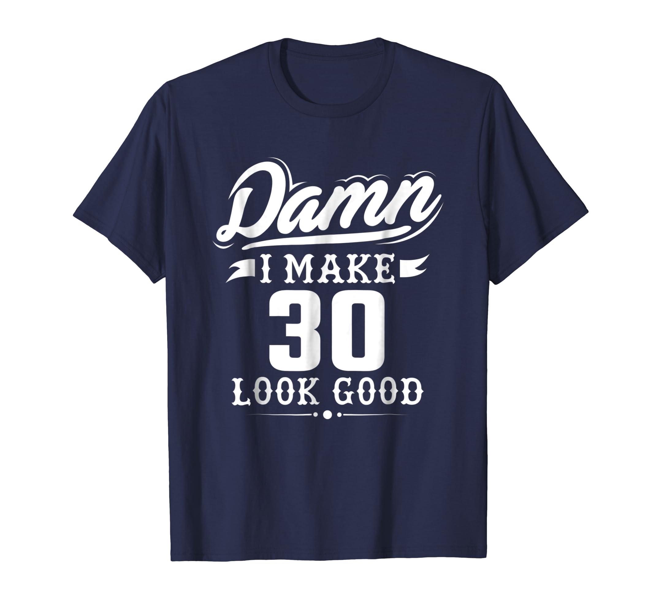 Damn I Make 30 Look Good Tshirt   Funny 30th Birthday Gift-Awarplus