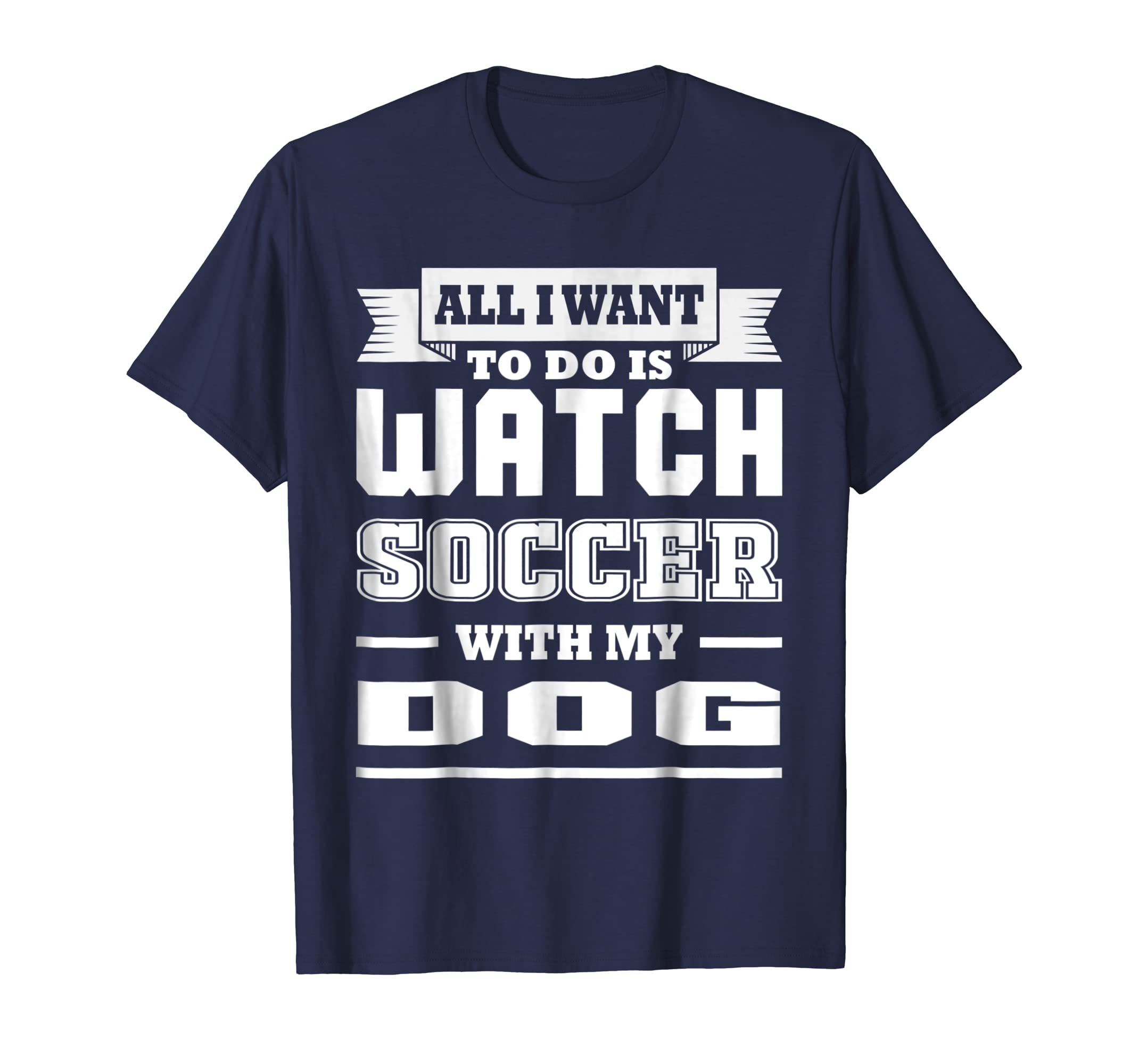 All I Want To Do Is Watch Soccer With My Dog T shirt-azvn