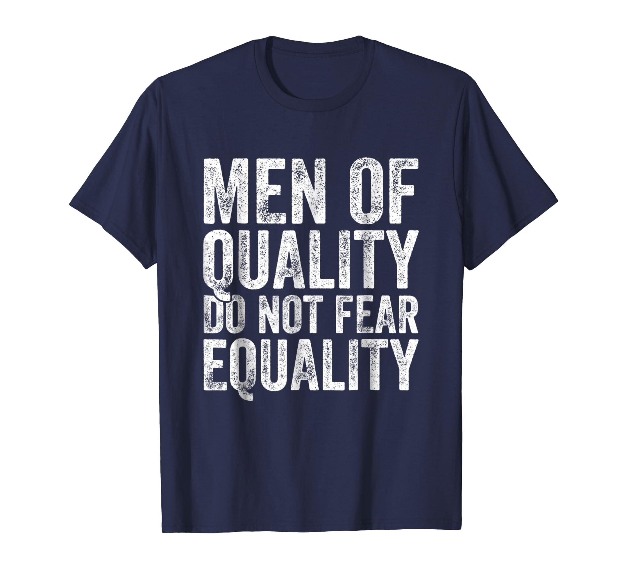 3654ca6e Amazon.com: Men of Quality Do Not Fear Equality Feminist T-Shirt Gift:  Clothing
