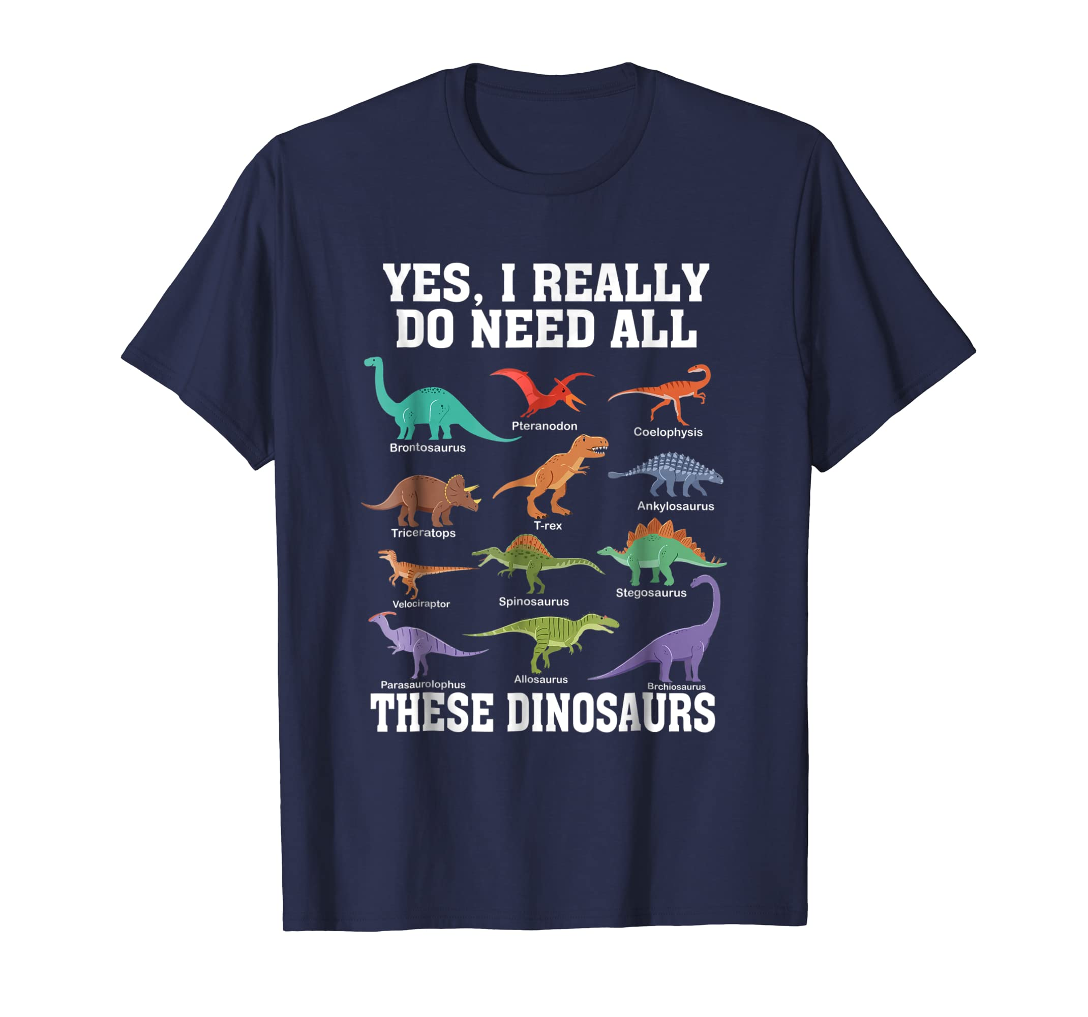 Yes I Really Do Need All These Dinosaurs T Shirt-azvn