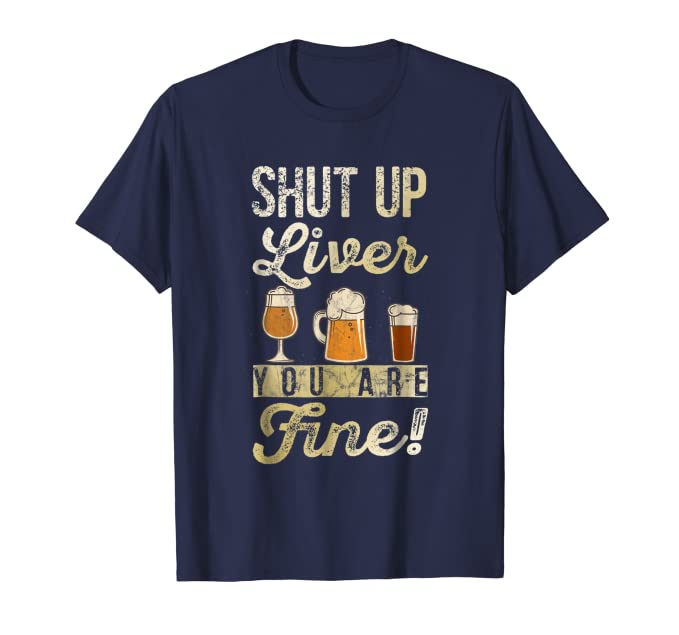 Shut Up Liver You Are Fine! T-Shirt