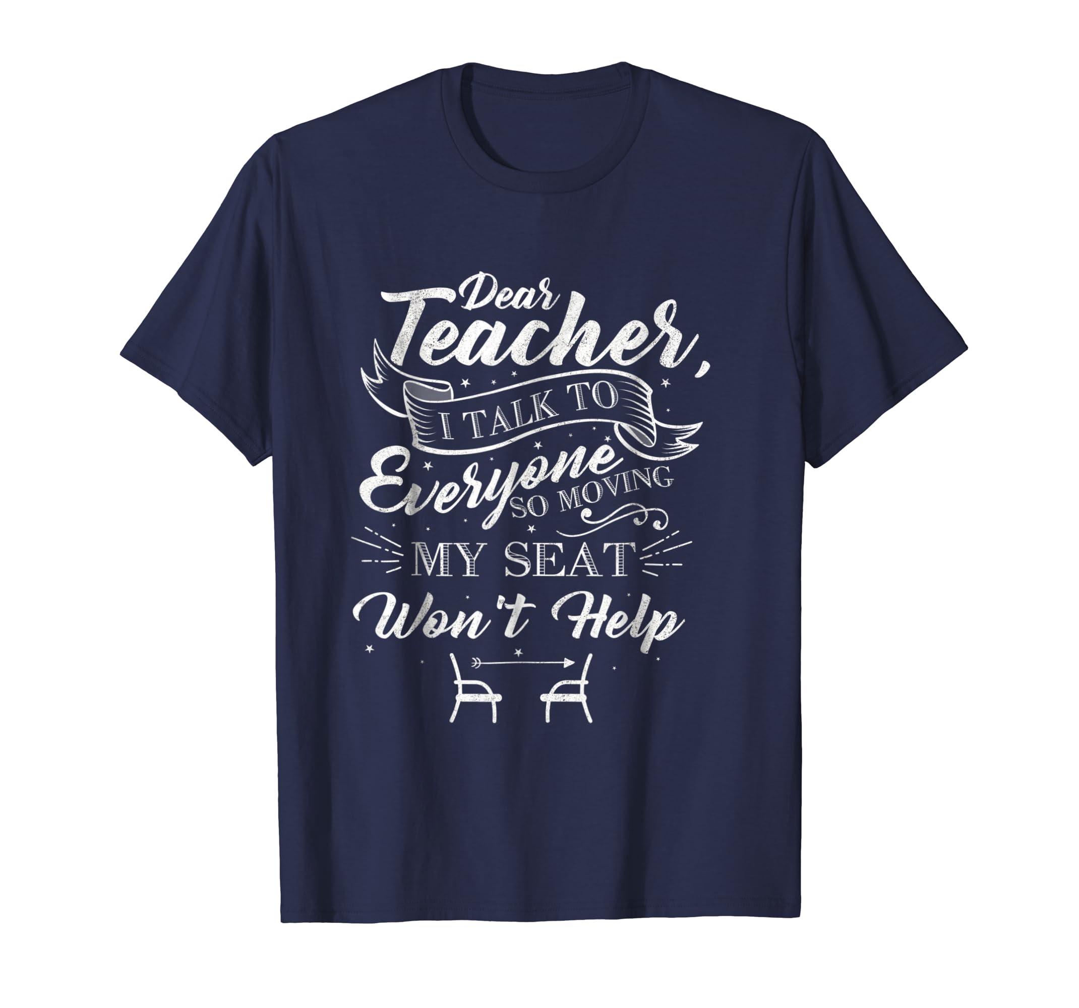 Dear Teacher I Talk To Everyone So Moving My Seat Shirt-SFL